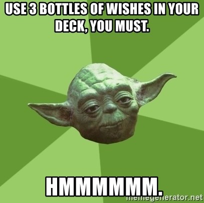 Advice Yoda Gives - Use 3 bottles of wishes in your deck, you must.   Hmmmmmm.
