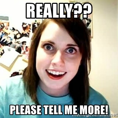 Overly Attached Girlfriend 2 - Really?? Please tell me more!