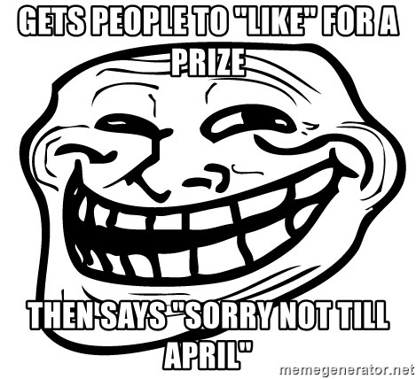 "Trollfacer - Gets people to ""like"" for a prize then says ""sorry not till april"""
