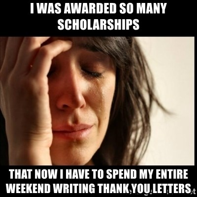 First World Problems - I was awarded so many scholarships that now I have to spend my entire weekend writing thank you letters