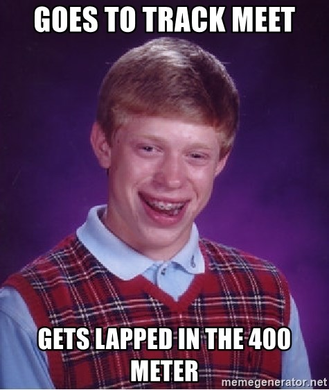 Bad Luck Brian - goes to track meet gets lapped in the 400 meter