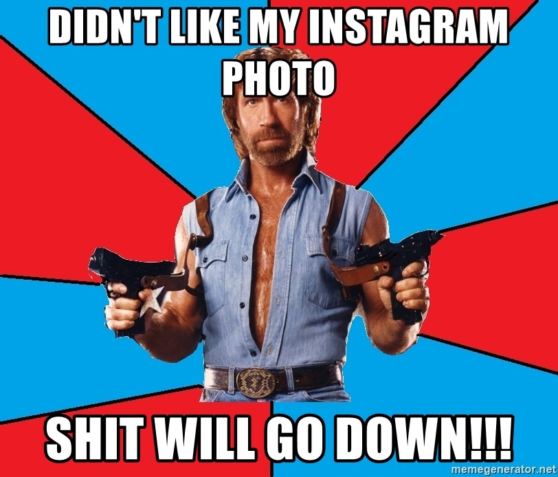 Chuck Norris  - DIDN'T LIKE MY INSTAGRAM PHOTO SHIT WILL GO DOWN!!!