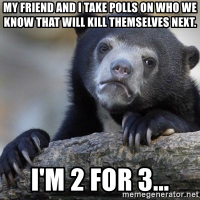 Confession Bear - My friend and I take polls on who we know that will kill themselves next. I'm 2 for 3...