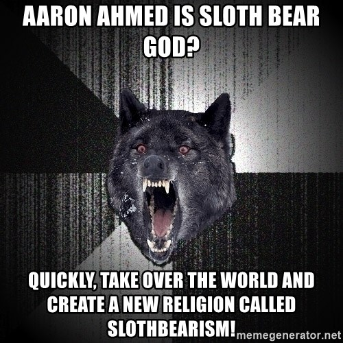 Insanity Wolf - Aaron Ahmed is sloth bear god? quickly, take over the world and create a new religion called slothbearism!