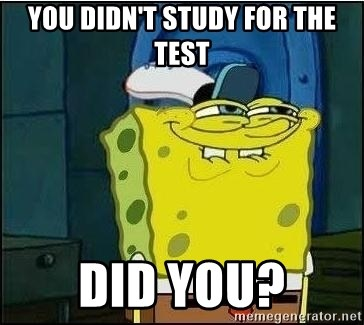 Spongebob Face - you didn't study for the test did you?
