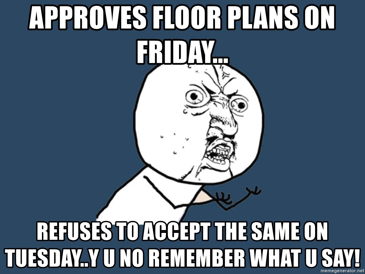 Y U No - Approves floor plans on Friday... Refuses to accept the same on tuesday..Y u no remember what u say!