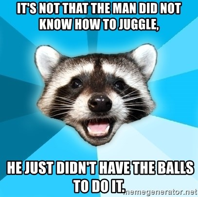 Lame Pun Coon - It's not that the man did not know how to juggle,  HE JUST DIDN'T HAVE THE BALLS TO DO IT.