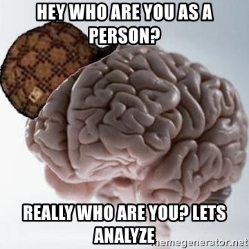 Scumbag Brain - Hey who are you as a person? Really who are you? Lets Analyze