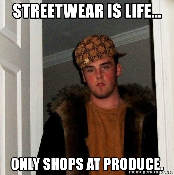 Scumbag Steve - STREETWEAR IS LIFE... ONLY SHOPS AT PRODUCE.