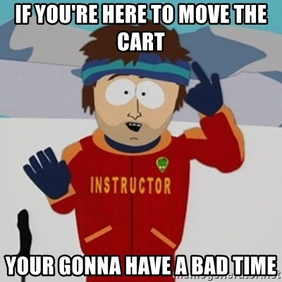 SouthPark Bad Time meme - if you're here to move the cart Your gonna have a bad time