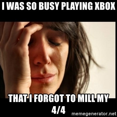 First World Problems - I was so busy playing xbox  That i forgot to mill my 4/4