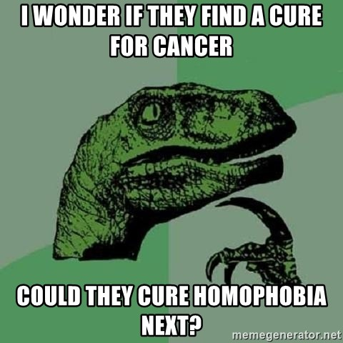 Philosoraptor - I wonder if they find a cure for cancer could they cure homophobia next?