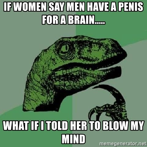 Philosoraptor - if women say men have a penis for a brain..... what if i told her to blow my mind