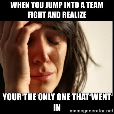 First World Problems - When you jump into a team fight and realize your the only one that went in