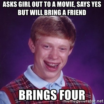 Bad Luck Brian - asks girl out to a movie, says yes but will bring a friend brings four