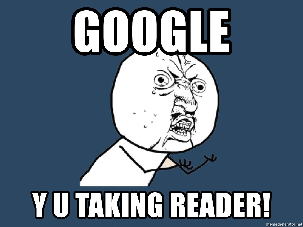 Y U No - Google Y u taking reader!