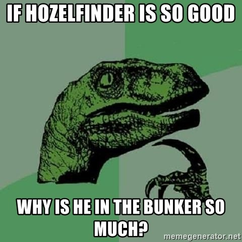 Philosoraptor - if Hozelfinder is so good why is he in the bunker so much?