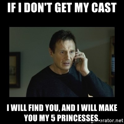 I will find you and kill you - If I don't get my cast I will fInd you, and I will make you my 5 PrincesseS.