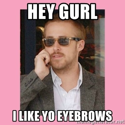 Hey Girl - Hey gurl i like yo eyebrows