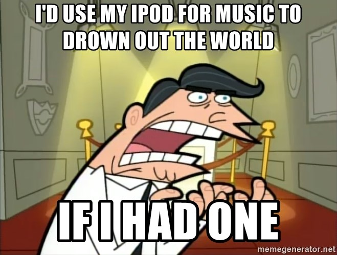 Timmy turner's dad IF I HAD ONE! - i'D USE MY ipod for music to drown out the world if i had one