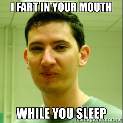 Scumbag Edu Testosterona - I FART IN YOUR MOUTH WHILE YOU SLEEP