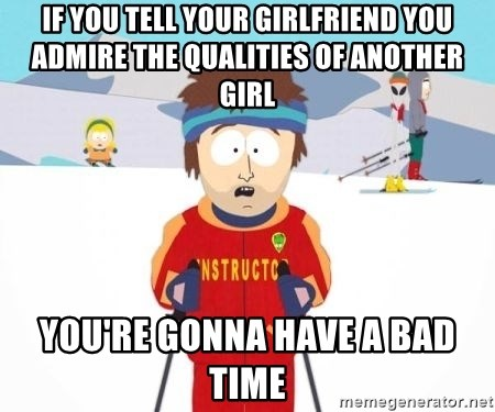 South Park Ski Teacher - if you tell your girlfriend you admire the qualities of another girl you're gonna have a bad time