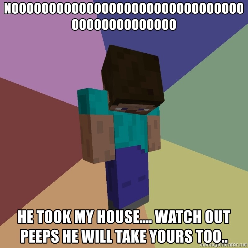 Depressed Minecraft Guy - NOOOOOOOOOOOOOOOOOOOOOOOOOOOOOOOOOOOOOOOOOOOOO HE TOOK MY HOUSE.... WATCH OUT PEEPS HE WILL TAKE YOURS TOO..
