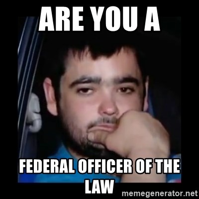 just waiting for a mate - ARE YOU A  FEDERAL OFFICER OF THE LAW