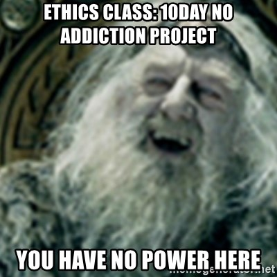 you have no power here - Ethics class: 10day no addiction project You have no power here