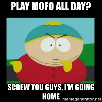 Screw you guys, I'm going home - PLAY MOFO ALL DAY? SCREW YOU GUYS, I'M GOING HOME