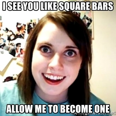 obsessed girlfriend - I SEE YOU LIKE SQUARE BARS ALLOW ME TO BECOME ONE