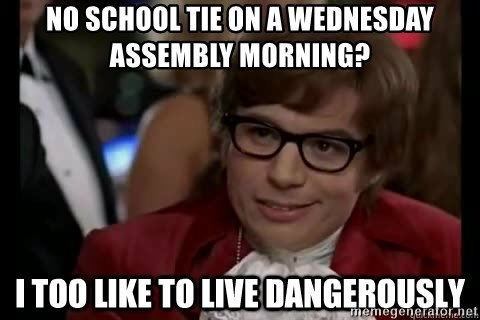 I too like to live dangerously - no school tie on a wednesday assembly morning?