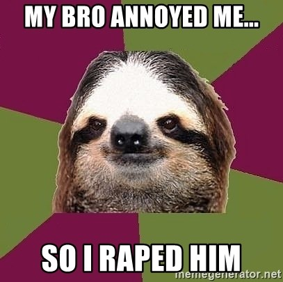 Just-Lazy-Sloth - MY BRO ANNOYED ME... SO I RAPED HIM