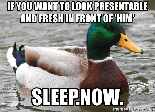 Actual Advice Mallard 1 - If you want to look presentable and fresh in front of 'him' sleep.now.