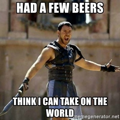 GLADIATOR - HAD A FEW BEERS THINK I CAN TAKE ON THE WORLD