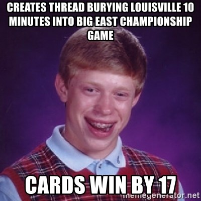 Bad Luck Brian - Creates thread burying Louisville 10 minutes into big east championship game cards win by 17
