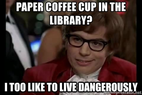 I too like to live dangerously - Paper coffee cup in the library?