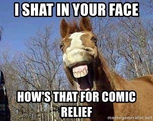 Horse - i shat in your face how's that for comic relief