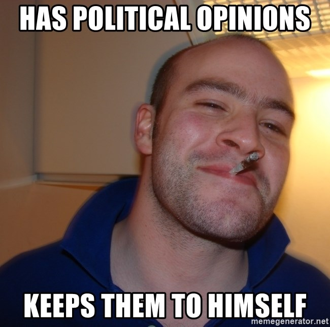 Good Guy Greg - Has political Opinions Keeps them To Himself