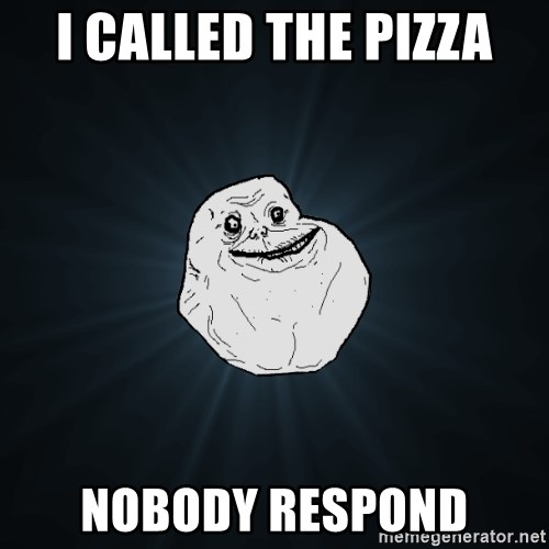 Forever Alone - I cALLED THE PIZZA NOBODY RESPOND