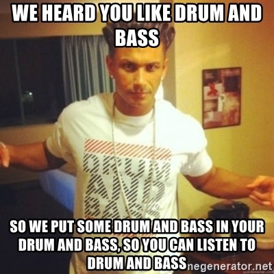 Drum And Bass Guy - WE HEARD YOU LIKE DRUM AND BASS SO WE PUT SOME DRUM AND BASS IN YOUR DRUM AND BASS, SO YOU CAN LISTEN TO DRUM AND BASS