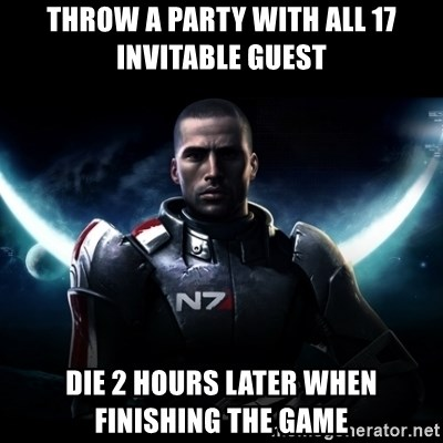 Mass Effect - throw a party with all 17 invitable Guest Die 2 Hours later when finishing the game
