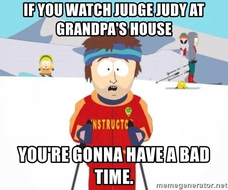 South Park Ski Teacher - if you watch judge judy at grandpa's house you're gonna have a bad time.