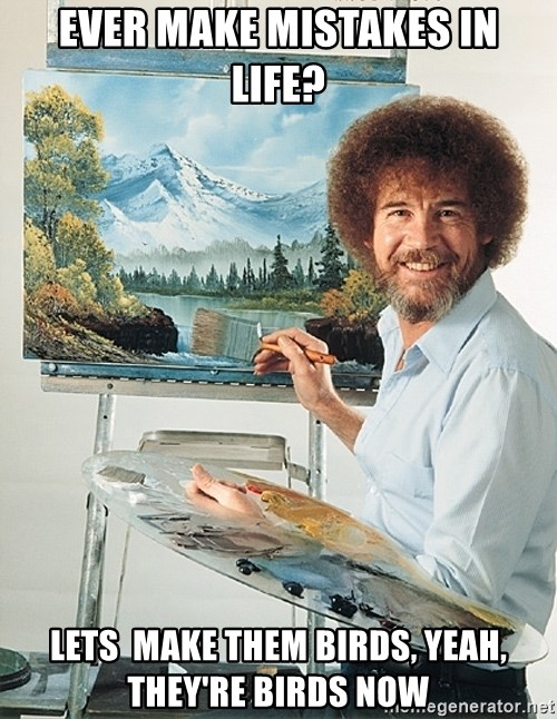 SAD BOB ROSS - ever make mistakes in life? lets  make them birds, yeah, they're birds now