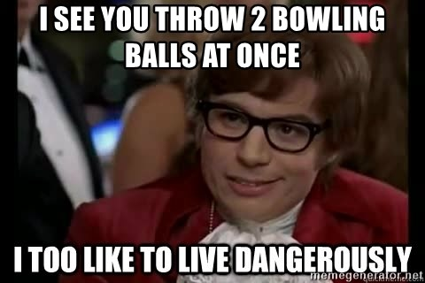 I too like to live dangerously - i see you throw 2 bowling balls at once