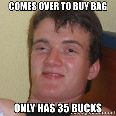 Stoner Stanley - Comes over to buy bag only has 35 bucks