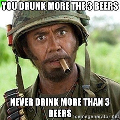 You went full retard man, never go full retard - You drunk more the 3 beers never drink more than 3 beers