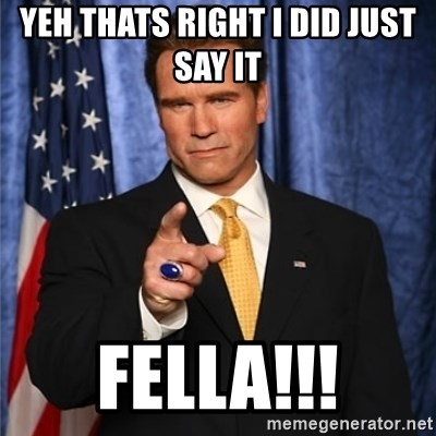 arnold schwarzenegger - Yeh thats right i did just say it  fella!!!