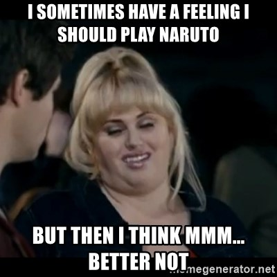 Better Not - I sometimes have a feeling I should play naruto But then I think mmm... better not