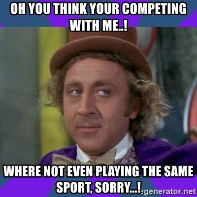 Sarcastic Wonka - Oh yOu think your competing wIth me..! Where not even playing the same sport, sorry...!